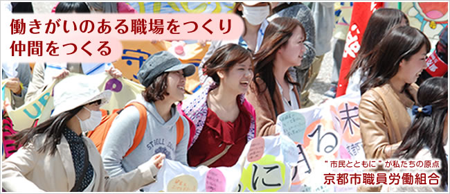 """働きがいのある職場をつくり、仲間を作る/""""市民とともに""""が私たちの原点 京都市職員労働組合"""
